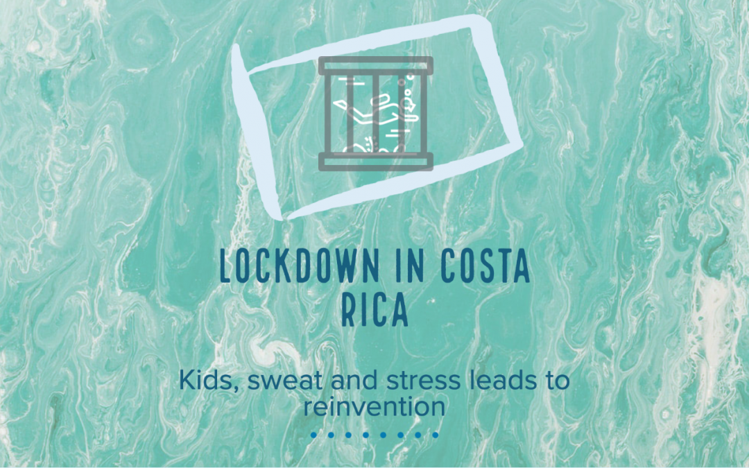 Lockdown in Costa Rica – Kids, sweat and stress leads to reinvention